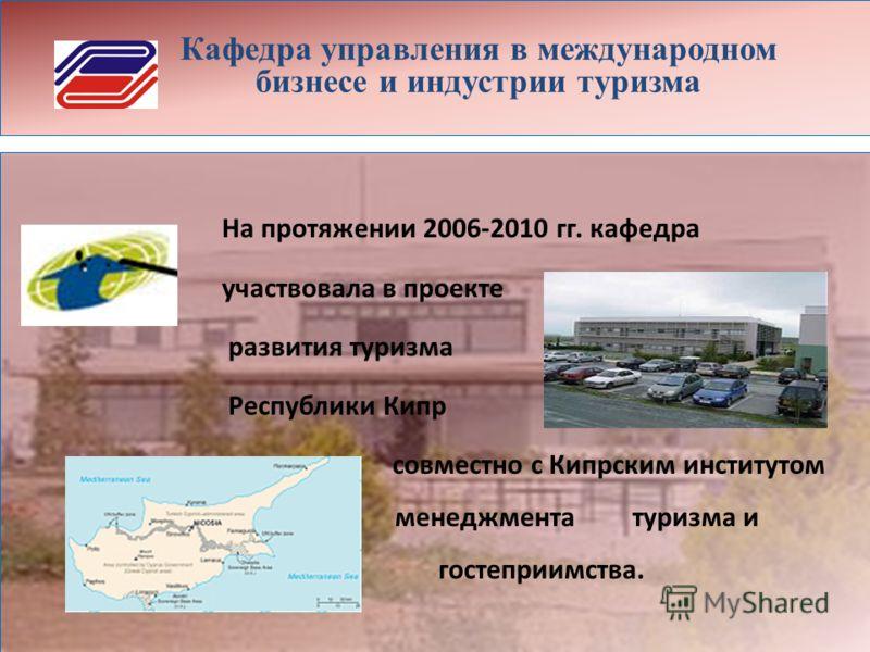 Кафедра управления в международном бизнесе и индустрии туризма На протяжении 2006-2010 гг. кафедра участвовала в проекте развития туризма Республики Кипр совместно с Кипрским институтом менеджмента туризма и гостеприимства.