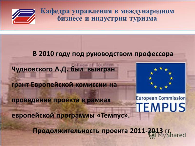 Кафедра управления в международном бизнесе и индустрии туризма В 2010 году под руководством профессора Чудновского А.Д. был выигран грант Европейской комиссии на проведение проекта в рамках европейской программы «Темпус». Продолжительность проекта 20