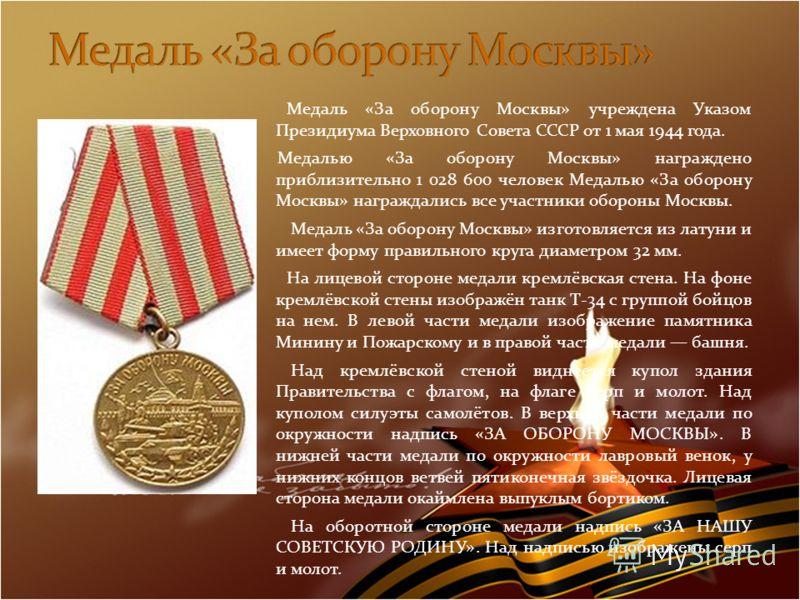Медаль «За оборону Москвы» учреждена Указом Президиума Верховного Совета СССР от 1 мая 1944 года. Медалью «За оборону Москвы» награждено приблизительно 1 028 600 человек Медалью «За оборону Москвы» награждались все участники обороны Москвы. Медаль «З