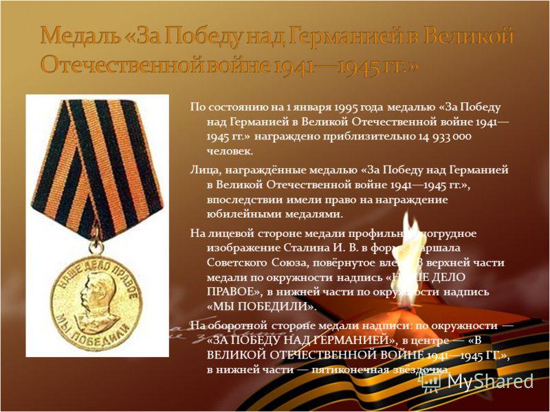 По состоянию на 1 января 1995 года медалью «За Победу над Германией в Великой Отечественной войне 1941 1945 гг.» награждено приблизительно 14 933 000 человек. Лица, награждённые медалью «За Победу над Германией в Великой Отечественной войне 19411945