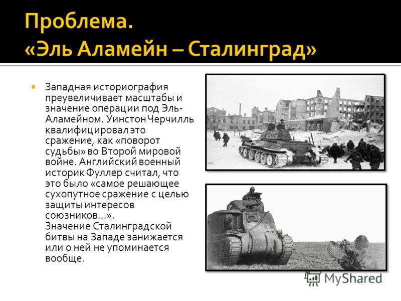 Западная историография преувеличивает масштабы и значение операции под Эль- Аламейном. Уинстон Черчилль квалифицировал это сражение, как «поворот судьбы» во Второй мировой войне. Английский военный историк Фуллер считал, что это было «самое решающее