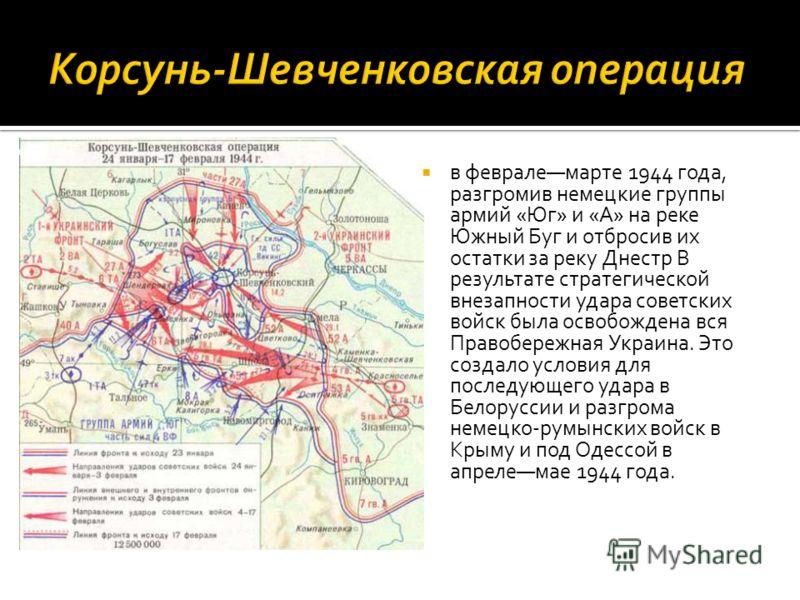 в февралемарте 1944 года, разгромив немецкие группы армий «Юг» и «А» на реке Южный Буг и отбросив их остатки за реку Днестр В результате стратегической внезапности удара советских войск была освобождена вся Правобережная Украина. Это создало условия