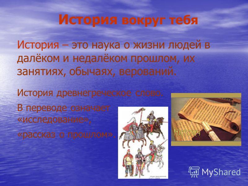 История вокруг тебя История – это наука о жизни людей в далёком и недалёком прошлом, их занятиях, обычаях, верований. История древнегреческое слово. В переводе означает «исследование», «рассказ о прошлом».