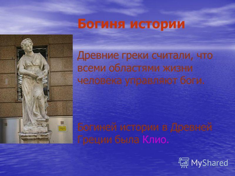 Богиня истории Древние греки считали, что всеми областями жизни человека управляют боги. Богиней истории в Древней Греции была Клио.