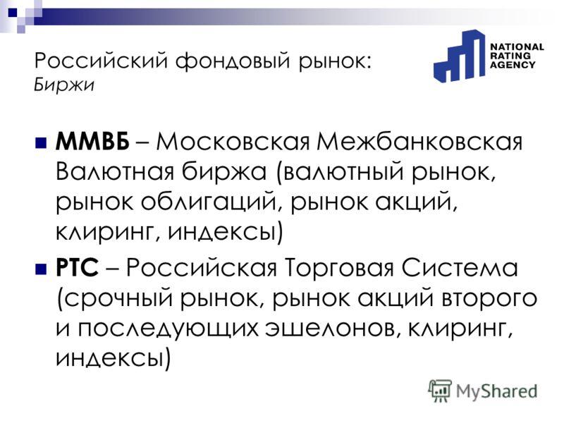 ММВБ – Московская Межбанковская Валютная биржа (валютный рынок, рынок облигаций, рынок акций, клиринг, индексы) РТС – Российская Торговая Система (срочный рынок, рынок акций второго и последующих эшелонов, клиринг, индексы) Российский фондовый рынок: