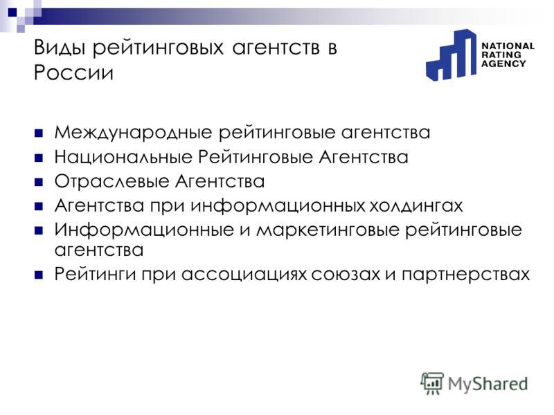 Виды рейтинговых агентств в России Международные рейтинговые агентства Национальные Рейтинговые Агентства Отраслевые Агентства Агентства при информационных холдингах Информационные и маркетинговые рейтинговые агентства Рейтинги при ассоциациях союзах