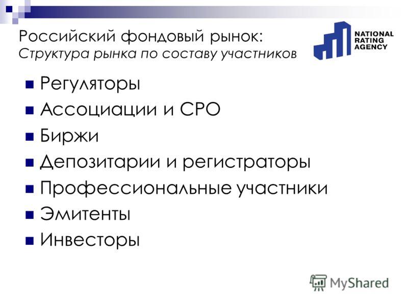 Российский фондовый рынок: Структура рынка по составу участников Регуляторы Ассоциации и СРО Биржи Депозитарии и регистраторы Профессиональные участники Эмитенты Инвесторы