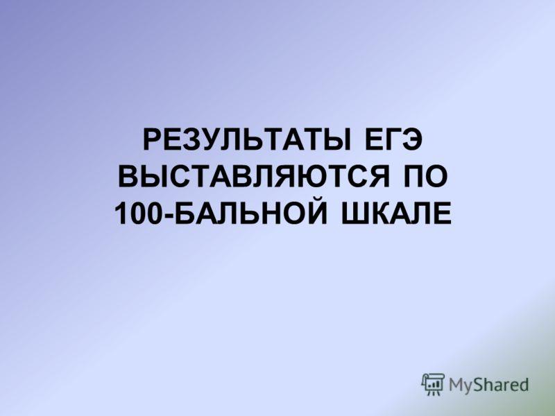 РЕЗУЛЬТАТЫ ЕГЭ ВЫСТАВЛЯЮТСЯ ПО 100-БАЛЬНОЙ ШКАЛЕ