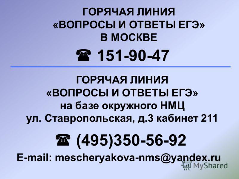 ГОРЯЧАЯ ЛИНИЯ «ВОПРОСЫ И ОТВЕТЫ ЕГЭ» В МОСКВЕ 151-90-47 ГОРЯЧАЯ ЛИНИЯ «ВОПРОСЫ И ОТВЕТЫ ЕГЭ» на базе окружного НМЦ ул. Ставропольская, д.3 кабинет 211 (495)350-56-92 E-mail: mescheryakova-nms@yandex.ru
