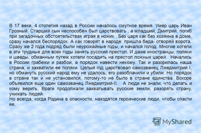 В 17 веке, 4 столетия назад в России началось смутное время. Умер царь Иван Грозный. Старший сын неспособен был царствовать, а младший, Дмитрий, погиб при загадочных обстоятельствах играя в ножик. Без царя как без хозяина в доме, сразу начался беспор