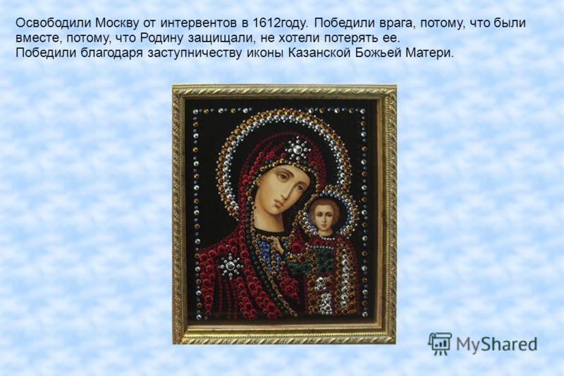Освободили Москву от интервентов в 1612году. Победили врага, потому, что были вместе, потому, что Родину защищали, не хотели потерять ее. Победили благодаря заступничеству иконы Казанской Божьей Матери.