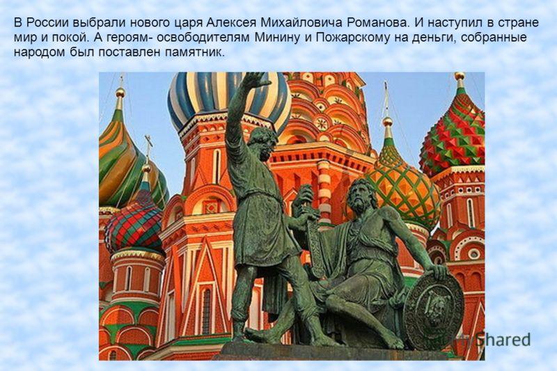 В России выбрали нового царя Алексея Михайловича Романова. И наступил в стране мир и покой. А героям- освободителям Минину и Пожарскому на деньги, собранные народом был поставлен памятник.