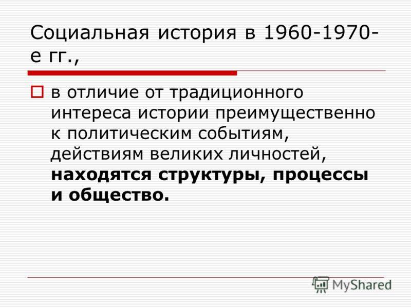 Социальная история в 1960-1970- е гг., в отличие от традиционного интереса истории преимущественно к политическим событиям, действиям великих личностей, находятся структуры, процессы и общество.