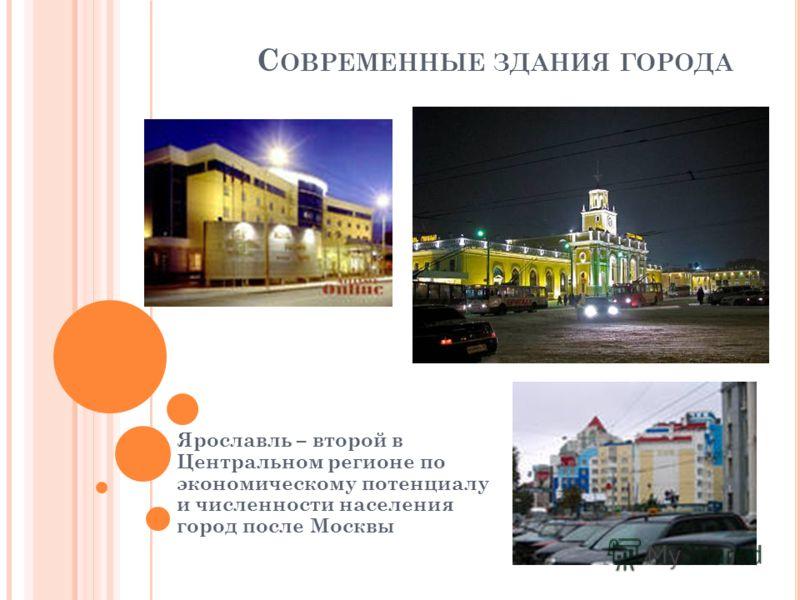 С ОВРЕМЕННЫЕ ЗДАНИЯ ГОРОДА Ярославль – второй в Центральном регионе по экономическому потенциалу и численности населения город после Москвы
