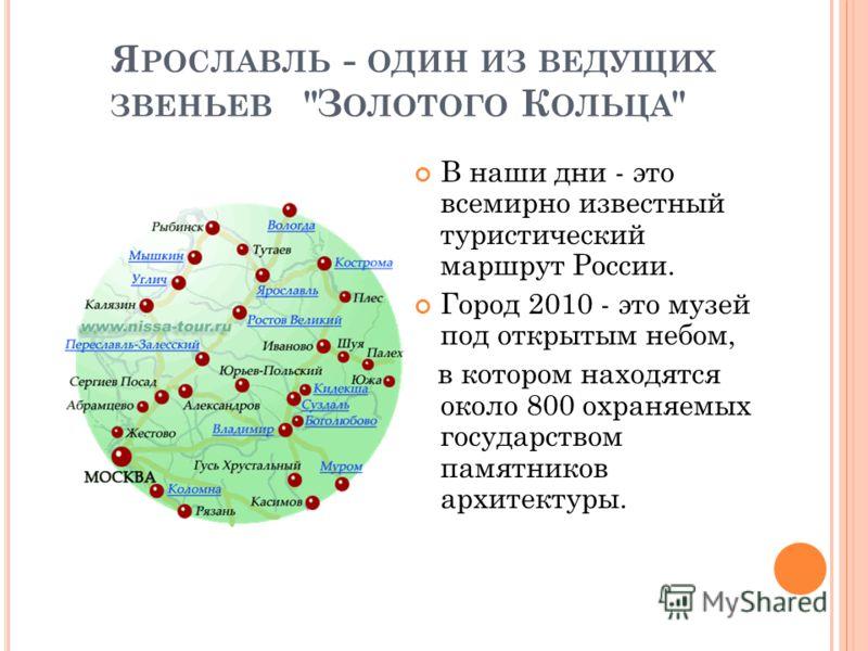 Я РОСЛАВЛЬ - ОДИН ИЗ ВЕДУЩИХ ЗВЕНЬЕВ З ОЛОТОГО К ОЛЬЦА  В наши дни - это всемирно известный туристический маршрут России. Город 2010 - это музей под открытым небом, в котором находятся около 800 охраняемых государством памятников архитектуры.