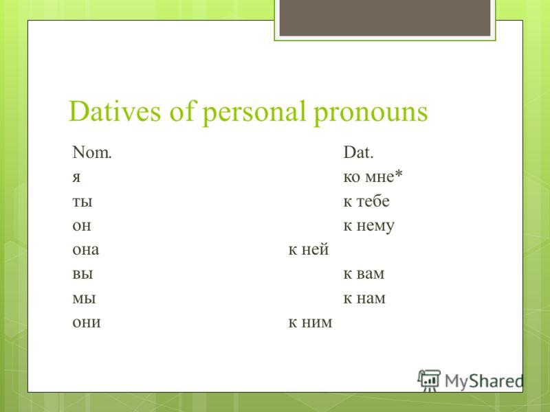 Datives of personal pronouns Nom.Dat. яко мне* ты к тебе он к нему она к ней вы к вам мы к нам они к ним