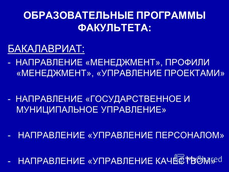 ОБРАЗОВАТЕЛЬНЫЕ ПРОГРАММЫ ФАКУЛЬТЕТА: БАКАЛАВРИАТ: - НАПРАВЛЕНИЕ «МЕНЕДЖМЕНТ», ПРОФИЛИ «МЕНЕДЖМЕНТ», «УПРАВЛЕНИЕ ПРОЕКТАМИ» - НАПРАВЛЕНИЕ «ГОСУДАРСТВЕННОЕ И МУНИЦИПАЛЬНОЕ УПРАВЛЕНИЕ» - НАПРАВЛЕНИЕ «УПРАВЛЕНИЕ ПЕРСОНАЛОМ» - НАПРАВЛЕНИЕ «УПРАВЛЕНИЕ КАЧ