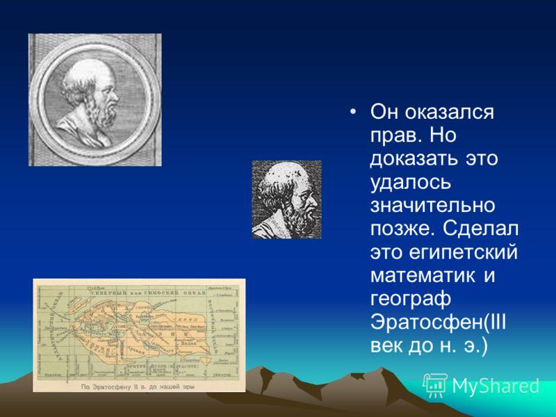 Он оказался прав. Но доказать это удалось значительно позже. Сделал это египетский математик и географ Эратосфен(III век до н. э.)