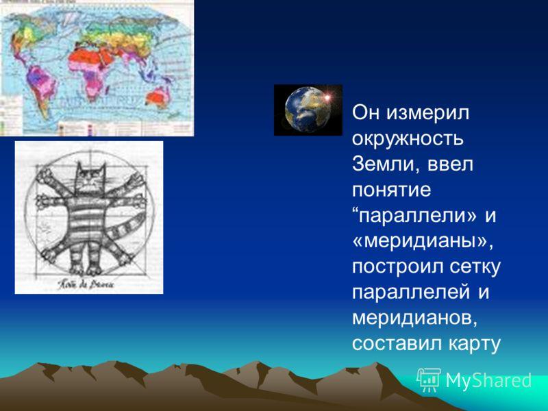 Он измерил окружность Земли, ввел понятие параллели» и «меридианы», построил сетку параллелей и меридианов, составил карту