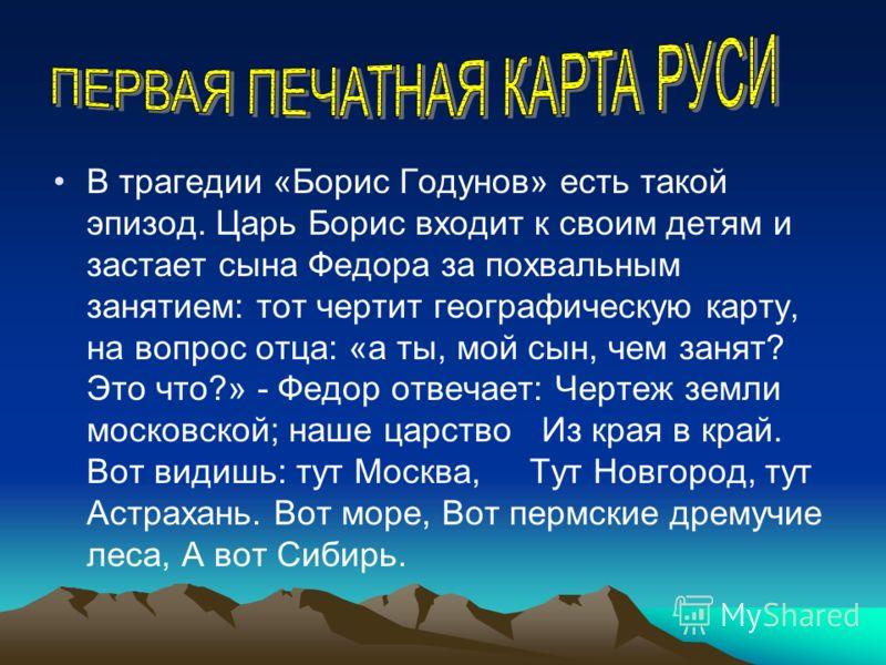 В трагедии «Борис Годунов» есть такой эпизод. Царь Борис входит к своим детям и застает сына Федора за похвальным занятием: тот чертит географическую карту, на вопрос отца: «а ты, мой сын, чем занят? Это что?» - Федор отвечает: Чертеж земли московско
