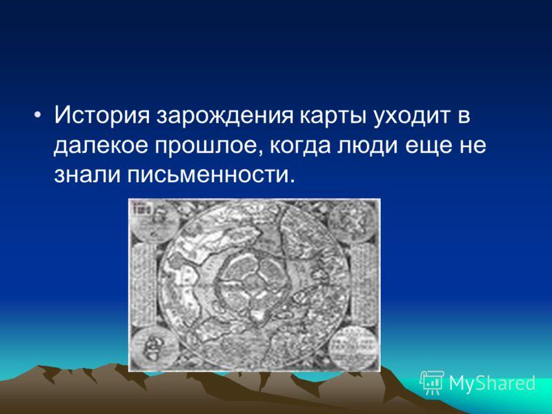 История зарождения карты уходит в далекое прошлое, когда люди еще не знали письменности.