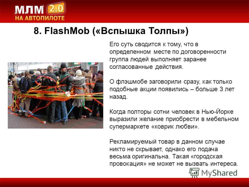 8. FlashMob («Вспышка Толпы») Его суть сводится к тому, что в определенном месте по договоренности группа людей выполняет заранее согласованные действия. О флэшмобе заговорили сразу, как только подобные акции появились – больше 3 лет назад. Когда пол