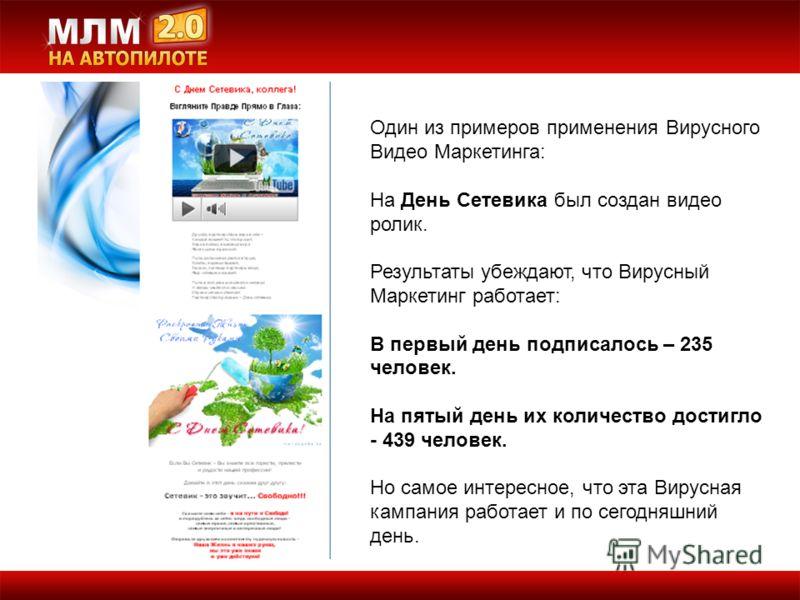 Один из примеров применения Вирусного Видео Маркетинга: На День Сетевика был создан видео ролик. Результаты убеждают, что Вирусный Маркетинг работает: В первый день подписалось – 235 человек. На пятый день их количество достигло - 439 человек. Но сам