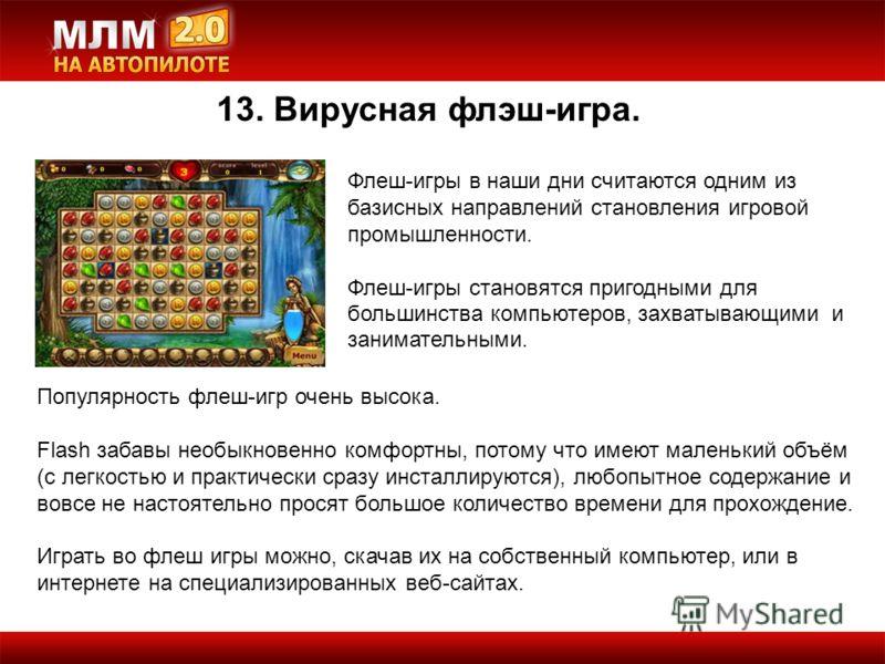 13. Вирусная флэш-игра. Флеш-игры в наши дни считаются одним из базисных направлений становления игровой промышленности. Флеш-игры становятся пригодными для большинства компьютеров, захватывающими и занимательными. Популярность флеш-игр очень высока.