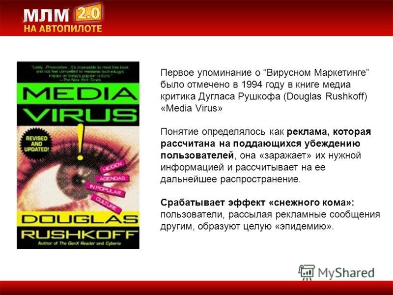 Первое упоминание о Вирусном Маркетинге было отмечено в 1994 году в книге медиа критика Дугласа Рушкофа (Douglas Rushkoff) «Media Virus» Понятие определялось как реклама, которая рассчитана на поддающихся убеждению пользователей, она «заражает» их ну