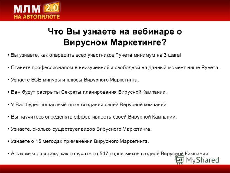 Что Вы узнаете на вебинаре о Вирусном Маркетинге? Вы узнаете, как опередить всех участников Рунета минимум на 3 шага! Станете профессионалом в неизученной и свободной на данный момент нише Рунета. Узнаете ВСЕ минусы и плюсы Вирусного Маркетинга. Вам
