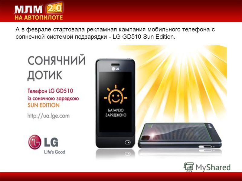 А в феврале стартовала рекламная кампания мобильного телефона с солнечной системой подзарядки - LG GD510 Sun Edition.