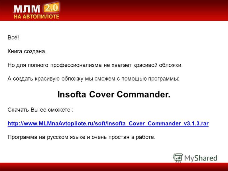 Всё! Книга создана. Но для полного профессионализма не хватает красивой обложки. А создать красивую обложку мы сможем с помощью программы: Insofta Cover Commander. Скачать Вы её сможете : http://www.MLMnaAvtopilote.ru/soft/Insofta_Cover_Commander_v3.
