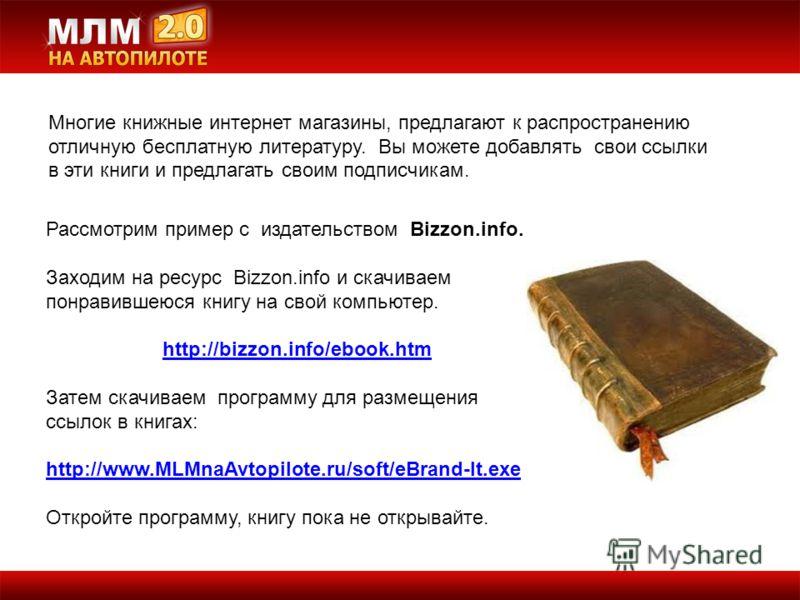 Рассмотрим пример с издательством Bizzon.info. Заходим на ресурс Bizzon.info и скачиваем понравившеюся книгу на свой компьютер. http://bizzon.info/ebook.htm Затем скачиваем программу для размещения ссылок в книгах: http://www.MLMnaAvtopilote.ru/soft/