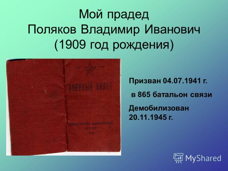 Мой прадед Поляков Владимир Иванович (1909 год рождения) Призван 04.07.1941 г. в 865 батальон связи Демобилизован 20.11.1945 г.