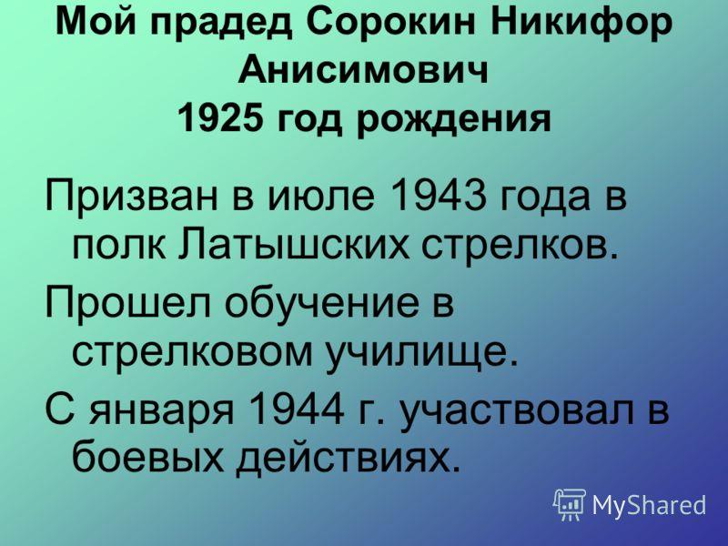 Мой прадед Сорокин Никифор Анисимович 1925 год рождения Призван в июле 1943 года в полк Латышских стрелков. Прошел обучение в стрелковом училище. С января 1944 г. участвовал в боевых действиях.