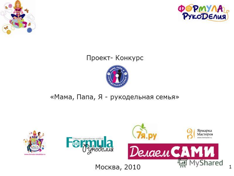 1 Проект- Конкурс «Мама, Папа, Я - рукодельная семья» Москва, 2010
