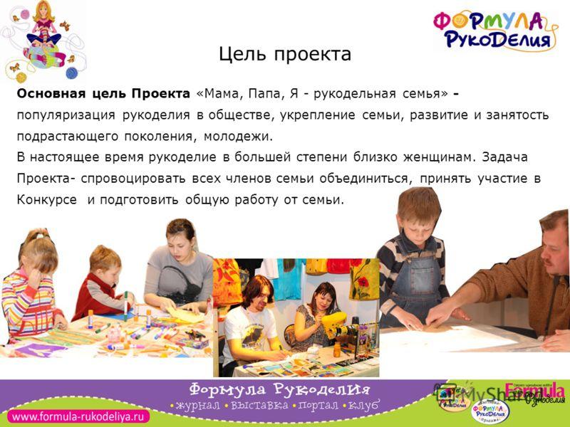 3 Цель проекта Основная цель Проекта «Мама, Папа, Я - рукодельная семья» - популяризация рукоделия в обществе, укрепление семьи, развитие и занятость подрастающего поколения, молодежи. В настоящее время рукоделие в большей степени близко женщинам. За