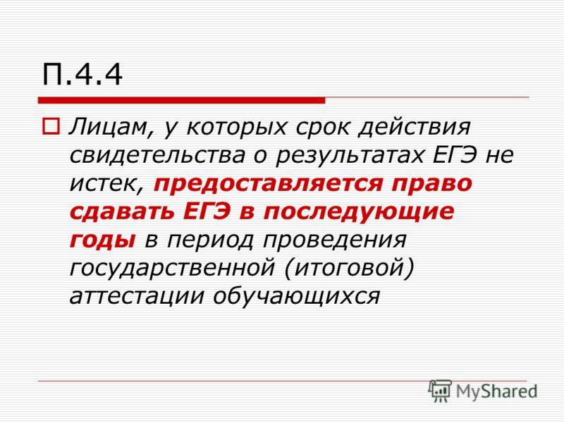 П.4.4 Лицам, у которых срок действия свидетельства о результатах ЕГЭ не истек, предоставляется право сдавать ЕГЭ в последующие годы в период проведения государственной (итоговой) аттестации обучающихся