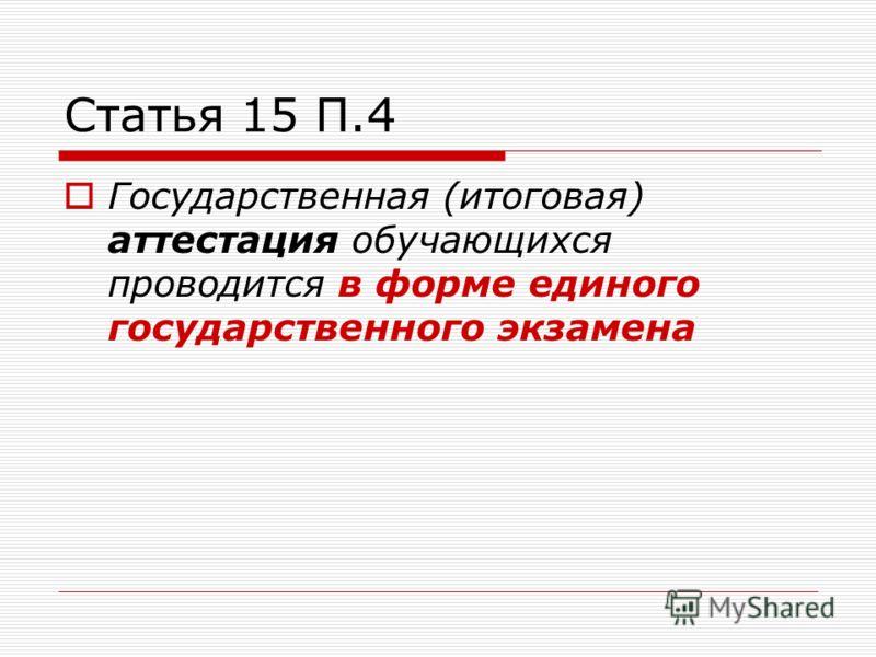 Статья 15 П.4 Государственная (итоговая) аттестация обучающихся проводится в форме единого государственного экзамена