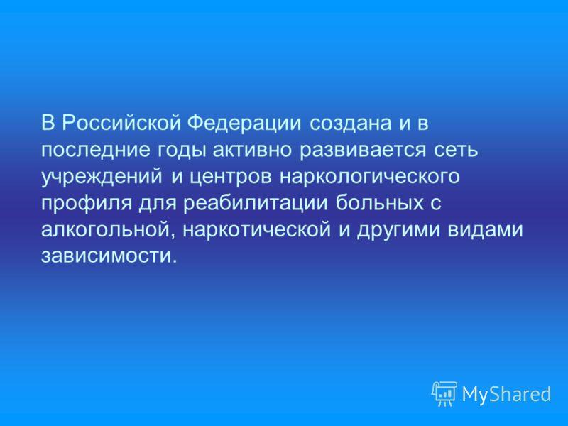 В Российской Федерации создана и в последние годы активно развивается сеть учреждений и центров наркологического профиля для реабилитации больных с алкогольной, наркотической и другими видами зависимости.