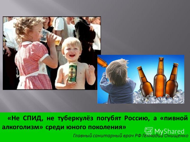 «Не СПИД, не туберкулёз погубят Россию, а «пивной алкоголизм» среди юного поколения» Главный санитарный врач РФ Геннадий Онищенко