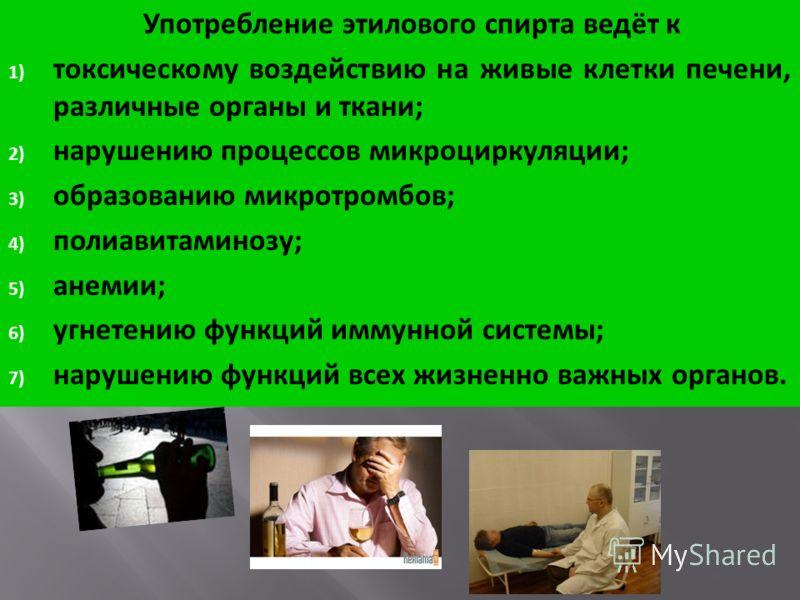 Употребление этилового спирта ведёт к 1) токсическому воздействию на живые клетки печени, различные органы и ткани; 2) нарушению процессов микроциркуляции; 3) образованию микротромбов; 4) полиавитаминозу; 5) анемии; 6) угнетению функций иммунной сист