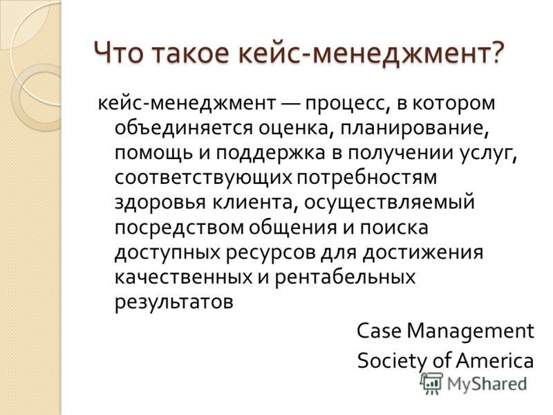 Что такое кейс - менеджмент ? кейс - менеджмент процесс, в котором объединяется оценка, планирование, помощь и поддержка в получении услуг, соответствующих потребностям здоровья клиента, осуществляемый посредством общения и поиска доступных ресурсов