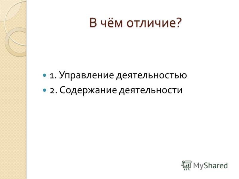 В чём отличие ? 1. Управление деятельностью 2. Содержание деятельности