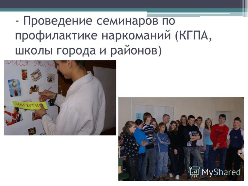 - Проведение семинаров по профилактике наркоманий (КГПА, школы города и районов)