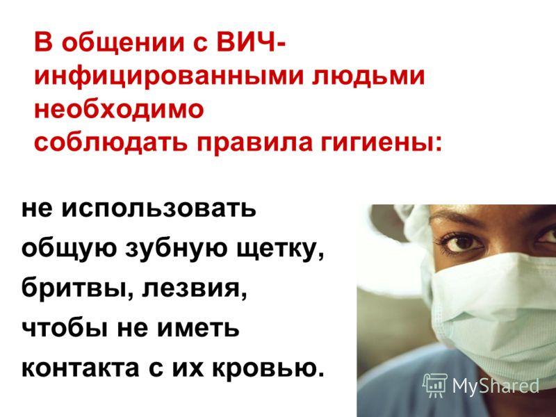 не использовать общую зубную щетку, бритвы, лезвия, чтобы не иметь контакта с их кровью. В общении с ВИЧ- инфицированными людьми необходимо соблюдать правила гигиены: