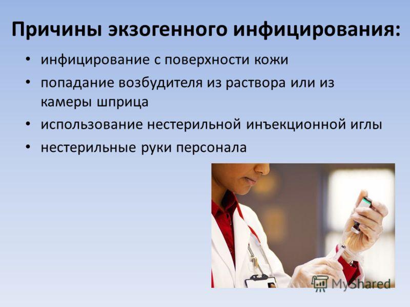 Причины экзогенного инфицирования: инфицирование с поверхности кожи попадание возбудителя из раствора или из камеры шприца использование нестерильной инъекционной иглы нестерильные руки персонала