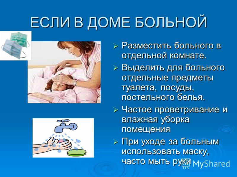 ЕСЛИ В ДОМЕ БОЛЬНОЙ Разместить больного в отдельной комнате. Разместить больного в отдельной комнате. Выделить для больного отдельные предметы туалета, посуды, постельного белья. Выделить для больного отдельные предметы туалета, посуды, постельного б