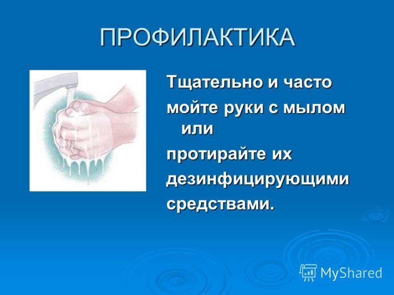 ПРОФИЛАКТИКА Тщательно и часто мойте руки с мылом или протирайте их дезинфицирующимисредствами.