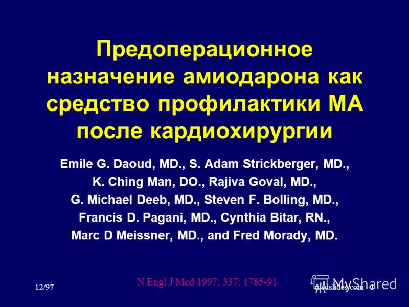 12/97medslides.com1 Предоперационное назначение амиодарона как средство профилактики МА после кардиохирургии Emile G. Daoud, MD., S. Adam Strickberger, MD., K. Ching Man, DO., Rajiva Goval, MD., G. Michael Deeb, MD., Steven F. Bolling, MD., Francis D